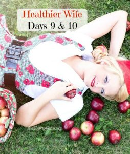 Healthier You And Me! (Healthier Wife Days #9-10 & Roundup)