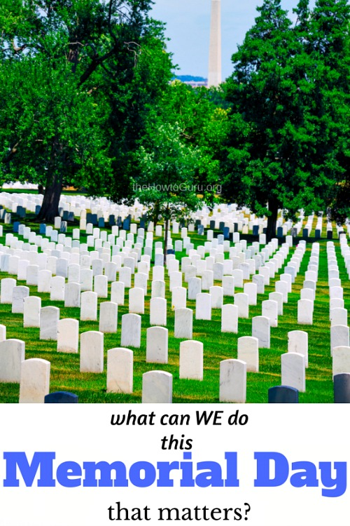 Memorial Day 2017 TIPS for normal folk that want it to matter!